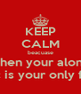 KEEP CALM beacuase when your alone music is your only friend - Personalised Poster A4 size