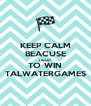 KEEP CALM BEACUSE I WANT TO WIN TALWATERGAMES - Personalised Poster A4 size
