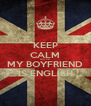 KEEP CALM BEACUSE MY BOYFRIEND IS ENGLISH - Personalised Poster A4 size