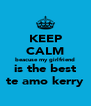 KEEP CALM beacuse my girlfriend is the best te amo kerry - Personalised Poster A4 size