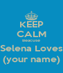 KEEP CALM Beacuse Selena Loves (your name) - Personalised Poster A4 size