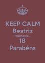 KEEP CALM Beatriz finalmente... 18 Parabéns - Personalised Poster A4 size