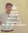 KEEP CALM BEAUSE IT'S MISHAL'S HEJRI BIRTHDAY - Personalised Poster A4 size