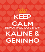 KEEP CALM BEAUTIFUL LOVE OF KALINE & GENINHO - Personalised Poster A4 size