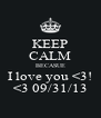 KEEP CALM BECASUE I love you <3! <3 09/31/13 - Personalised Poster A4 size