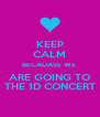 KEEP CALM BECAUASE WE  ARE GOING TO THE 1D CONCERT - Personalised Poster A4 size