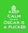 KEEP CALM because ÒSCAR IS  A FUCKER - Personalised Poster A4 size