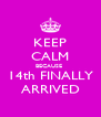 KEEP CALM BECAUSE  14th FINALLY ARRIVED - Personalised Poster A4 size