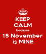 KEEP CALM because 15 November is MINE - Personalised Poster A4 size