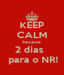 KEEP CALM because 2 dias    para o NR! - Personalised Poster A4 size