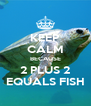 KEEP CALM BECAUSE 2 PLUS 2 EQUALS FISH - Personalised Poster A4 size