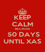 KEEP CALM BECAUSE  50 DAYS UNTIL XAS - Personalised Poster A4 size