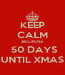 KEEP CALM BECAUSE  50 DAYS UNTIL XMAS - Personalised Poster A4 size