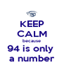 KEEP CALM because 94 is only  a number - Personalised Poster A4 size