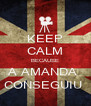 KEEP CALM BECAUSE A AMANDA  CONSEGUIU  - Personalised Poster A4 size