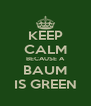 KEEP CALM BECAUSE A BAUM IS GREEN - Personalised Poster A4 size