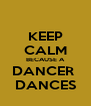 KEEP CALM BECAUSE A DANCER  DANCES - Personalised Poster A4 size