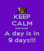 KEEP CALM because A day is in 9 days!!! - Personalised Poster A4 size