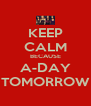 KEEP CALM BECAUSE A-DAY TOMORROW - Personalised Poster A4 size