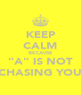 "KEEP CALM BECAUSE ""A"" IS NOT CHASING YOU - Personalised Poster A4 size"