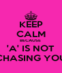 KEEP CALM BECAUSE  'A' IS NOT CHASING YOU - Personalised Poster A4 size