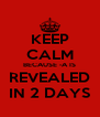 KEEP CALM BECAUSE -A IS  REVEALED  IN 2 DAYS - Personalised Poster A4 size