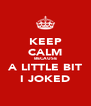 KEEP CALM BECAUSE A LITTLE BIT I JOKED - Personalised Poster A4 size