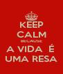 KEEP CALM BECAUSE A VIDA  É  UMA RESA - Personalised Poster A4 size
