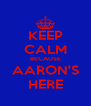 KEEP CALM BECAUSE AARON'S HERE - Personalised Poster A4 size