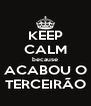 KEEP CALM because ACABOU O TERCEIRÃO - Personalised Poster A4 size
