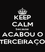 KEEP CALM because ACABOU O TERCEIRAÇO - Personalised Poster A4 size