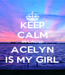 KEEP CALM BECAUSE ACELYN IS MY GIRL - Personalised Poster A4 size