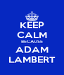 KEEP CALM BECAUSE ADAM LAMBERT - Personalised Poster A4 size