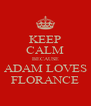KEEP CALM BECAUSE ADAM LOVES FLORANCE - Personalised Poster A4 size
