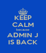 KEEP CALM because ADMIN J IS BACK - Personalised Poster A4 size