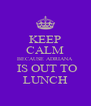 KEEP CALM BECAUSE ADRIANA  IS OUT TO LUNCH - Personalised Poster A4 size
