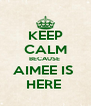 KEEP CALM BECAUSE  AIMEE IS  HERE  - Personalised Poster A4 size