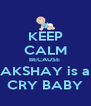 KEEP CALM BECAUSE  AKSHAY is a CRY BABY - Personalised Poster A4 size