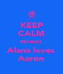 KEEP CALM Because Alana loves Aaron - Personalised Poster A4 size