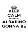 KEEP CALM BECAUSE ALBARIÑO GONNA BE - Personalised Poster A4 size