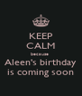 KEEP CALM because  Aleen's birthday is coming soon - Personalised Poster A4 size