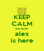 KEEP CALM because alex is here - Personalised Poster A4 size