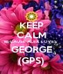 KEEP CALM BECAUSE ALEX LOVES  GEORGE (GPS) - Personalised Poster A4 size