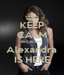 KEEP CALM BECAUSE  Alexandra IS HERE - Personalised Poster A4 size