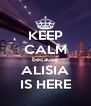 KEEP CALM because ALISIA IS HERE - Personalised Poster A4 size