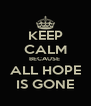 KEEP CALM BECAUSE  ALL HOPE IS GONE - Personalised Poster A4 size
