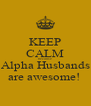 KEEP CALM because Alpha Husbands are awesome!  - Personalised Poster A4 size