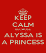 KEEP CALM BECAUSE ALYSSA IS A PRINCESS - Personalised Poster A4 size