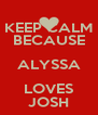 KEEP CALM BECAUSE ALYSSA LOVES JOSH - Personalised Poster A4 size
