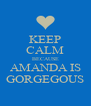 KEEP CALM BECAUSE AMANDA IS GORGEGOUS - Personalised Poster A4 size